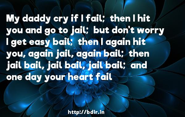 My daddy cry if I fail;  then I hit you and go to jail;  but don't worry I get easy bail;  then I again hit you, again jail, again bail;  then jail bail, jail bail, jail bail;  and one day your heart fail - Humpty Sharma Ki Dulhania
