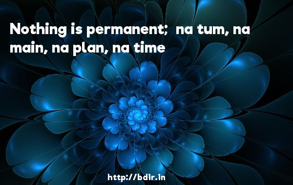 Nothing is permanent;  na tum, na main, na plan, na time - Dhoom
