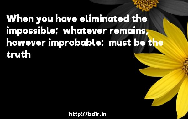 When you have eliminated the impossible;  whatever remains, however improbable;  must be the truth - Bombay To Bangkok